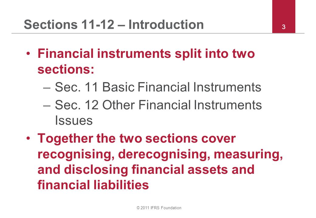 © 2011 IFRS Foundation 44 Section 12 – Hedge accounting Hedge of fixed interest rate risk or commodity price risk of commodity held –Recognise hedging instrument as asset or liability –Change in FV of hedging instrument in P&L –Change in FV of hedged item in P&L and adjustment of carrying amount of hedged item – even though hedged item is otherwise measured at cost This is called Fair Value Hedge in IAS 39.