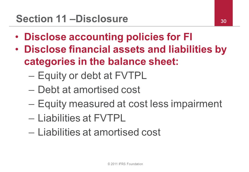 © 2011 IFRS Foundation 30 Section 11 –Disclosure Disclose accounting policies for FI Disclose financial assets and liabilities by categories in the balance sheet: –Equity or debt at FVTPL –Debt at amortised cost –Equity measured at cost less impairment –Liabilities at FVTPL –Liabilities at amortised cost