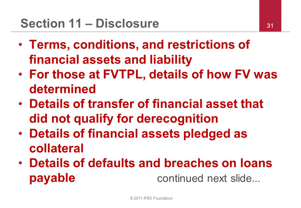 © 2011 IFRS Foundation 31 Section 11 – Disclosure Terms, conditions, and restrictions of financial assets and liability For those at FVTPL, details of how FV was determined Details of transfer of financial asset that did not qualify for derecognition Details of financial assets pledged as collateral Details of defaults and breaches on loans payable continued next slide...