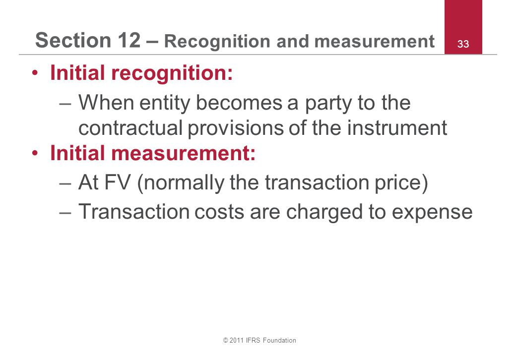 © 2011 IFRS Foundation 33 Section 12 – Recognition and measurement Initial recognition: –When entity becomes a party to the contractual provisions of the instrument Initial measurement: –At FV (normally the transaction price) –Transaction costs are charged to expense