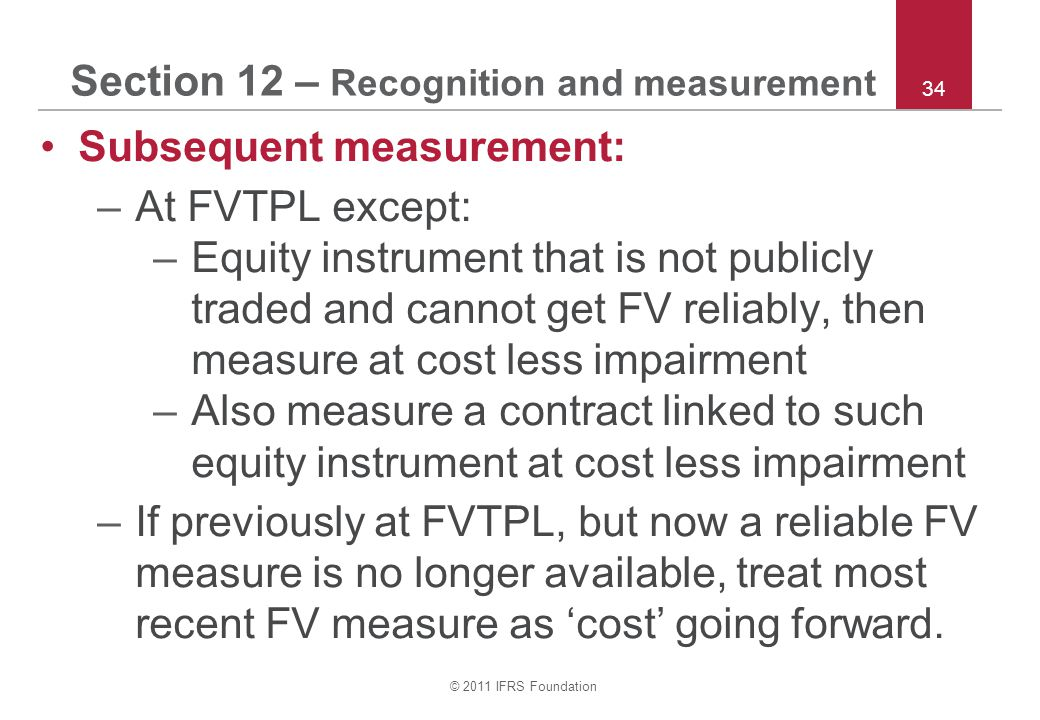 © 2011 IFRS Foundation 34 Section 12 – Recognition and measurement Subsequent measurement: –At FVTPL except: –Equity instrument that is not publicly t