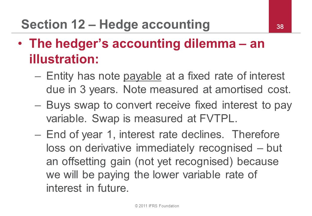 © 2011 IFRS Foundation 38 Section 12 – Hedge accounting The hedger's accounting dilemma – an illustration: –Entity has note payable at a fixed rate of interest due in 3 years.