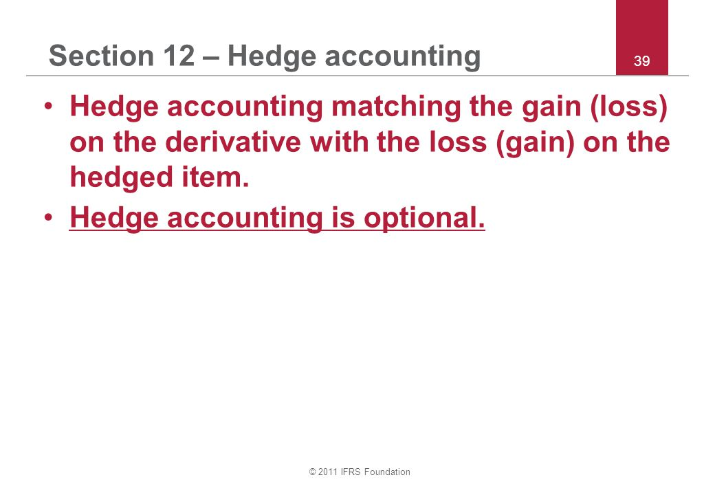 © 2011 IFRS Foundation 39 Section 12 – Hedge accounting Hedge accounting matching the gain (loss) on the derivative with the loss (gain) on the hedged