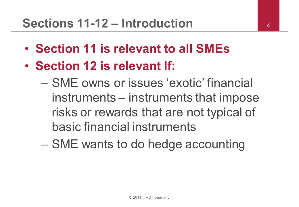 © 2011 IFRS Foundation 5 Sections 11-12 – Accounting choice Entity may choose to apply either: –Sections 11 and 12 in full, or –Recognition and measurement provisions of IAS 39 and the disclosure requirements in Sec 11 & 12 –No option to use IFRS 9 The option chosen applies to all financial instruments (not individually) To change option, follow Section 10