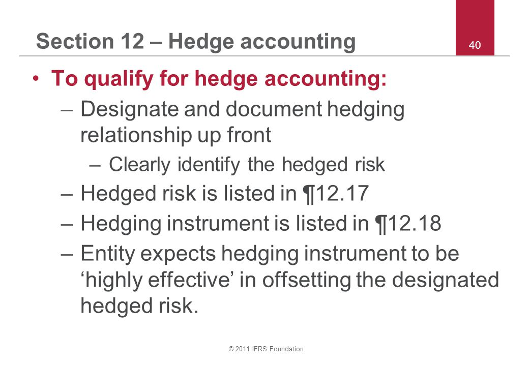© 2011 IFRS Foundation 40 Section 12 – Hedge accounting To qualify for hedge accounting: –Designate and document hedging relationship up front –Clearly identify the hedged risk –Hedged risk is listed in ¶12.17 –Hedging instrument is listed in ¶12.18 –Entity expects hedging instrument to be 'highly effective' in offsetting the designated hedged risk.
