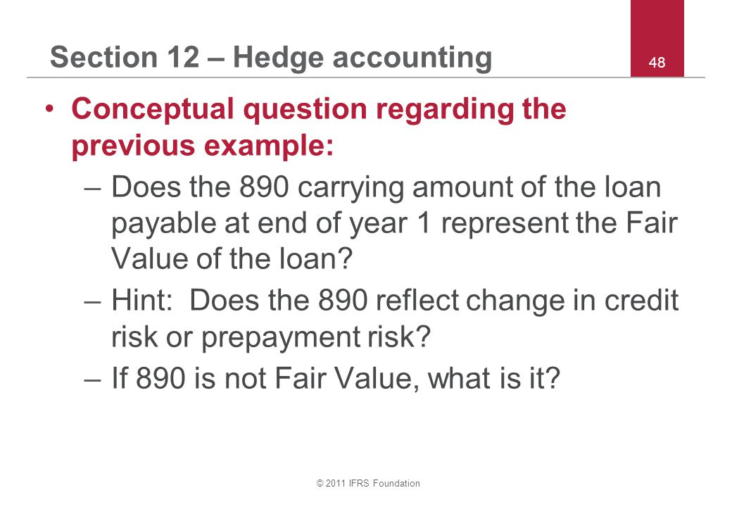 © 2011 IFRS Foundation 48 Section 12 – Hedge accounting Conceptual question regarding the previous example: –Does the 890 carrying amount of the loan
