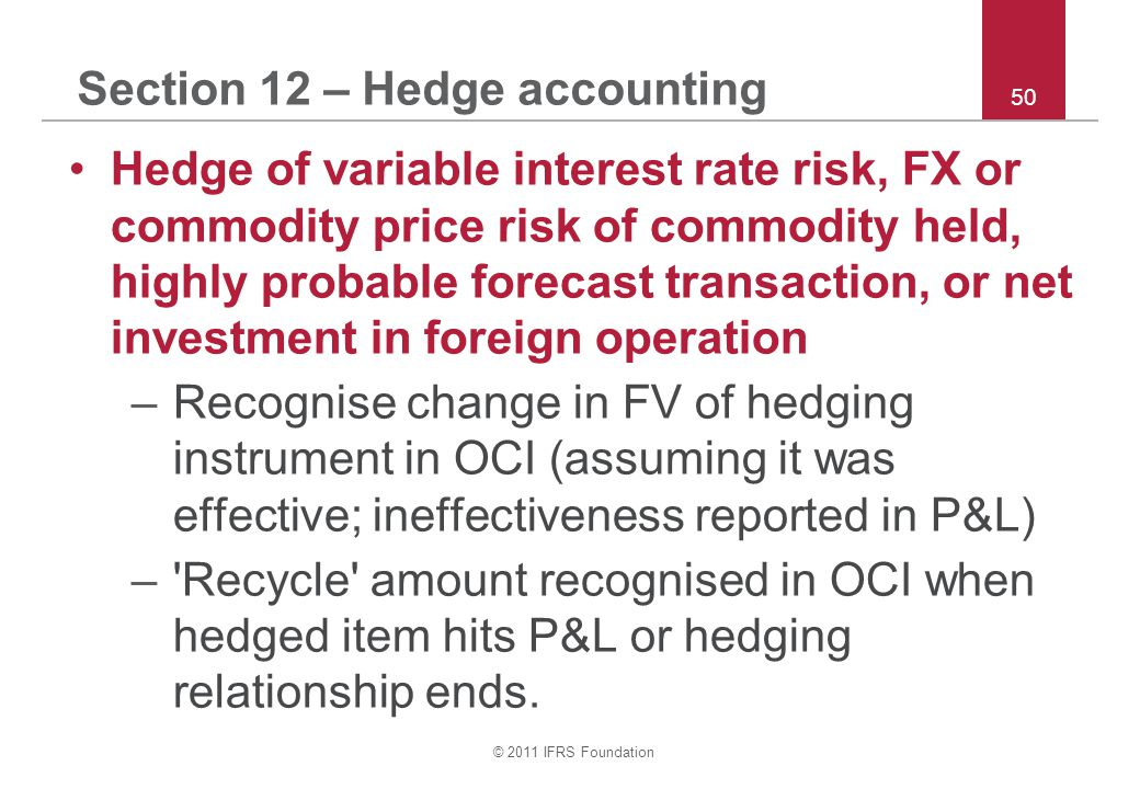 © 2011 IFRS Foundation 50 Section 12 – Hedge accounting Hedge of variable interest rate risk, FX or commodity price risk of commodity held, highly probable forecast transaction, or net investment in foreign operation –Recognise change in FV of hedging instrument in OCI (assuming it was effective; ineffectiveness reported in P&L) – Recycle amount recognised in OCI when hedged item hits P&L or hedging relationship ends.