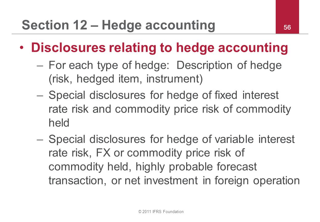 © 2011 IFRS Foundation 56 Section 12 – Hedge accounting Disclosures relating to hedge accounting –For each type of hedge: Description of hedge (risk, hedged item, instrument) –Special disclosures for hedge of fixed interest rate risk and commodity price risk of commodity held –Special disclosures for hedge of variable interest rate risk, FX or commodity price risk of commodity held, highly probable forecast transaction, or net investment in foreign operation