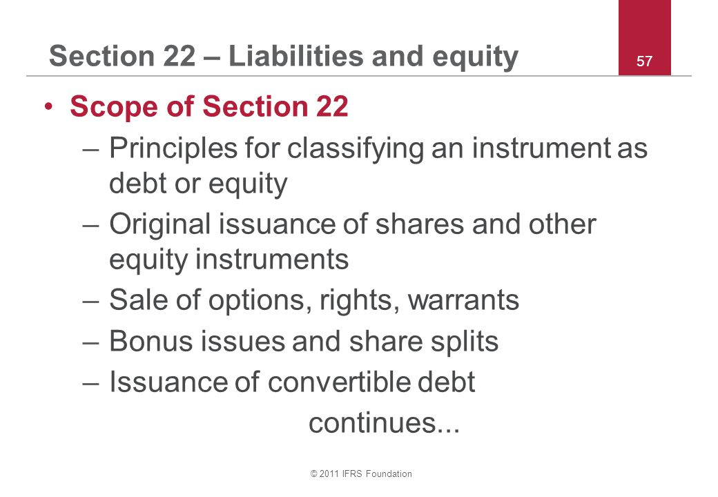© 2011 IFRS Foundation 57 Section 22 – Liabilities and equity Scope of Section 22 –Principles for classifying an instrument as debt or equity –Original issuance of shares and other equity instruments –Sale of options, rights, warrants –Bonus issues and share splits –Issuance of convertible debt continues...