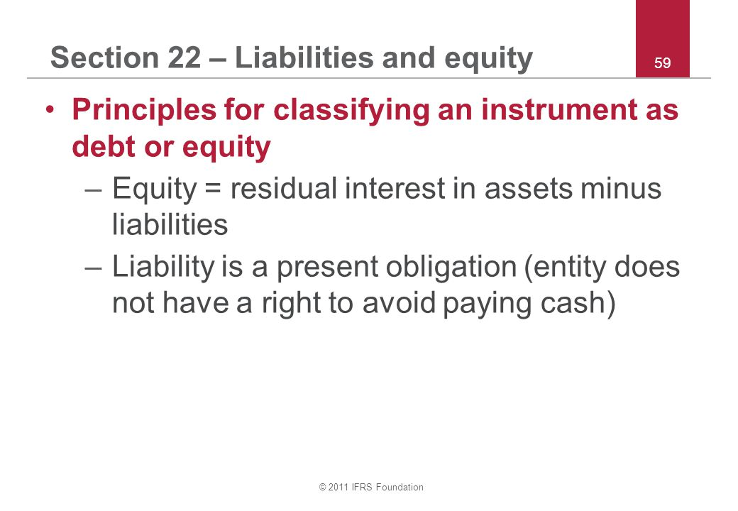 © 2011 IFRS Foundation 59 Section 22 – Liabilities and equity Principles for classifying an instrument as debt or equity –Equity = residual interest in assets minus liabilities –Liability is a present obligation (entity does not have a right to avoid paying cash)