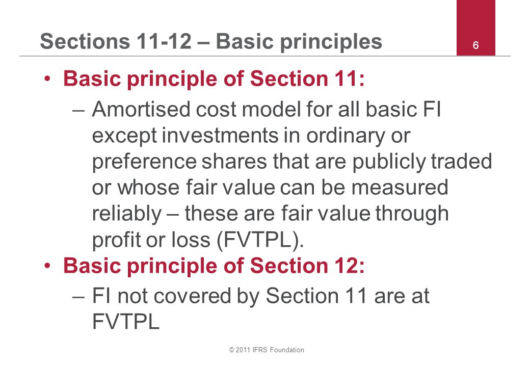 © 2011 IFRS Foundation 27 Section 11 – Derecognition Derecognition of a financial asset: –In case (c) above: –Derecognise old asset entirely, and –Recognise separately any rights and obligations retained or created in the transfer (measure at fair value) –If transfer does not result in derecognition, keep transferred asset on books and recognise financial liability for the consideration received –Do not offset