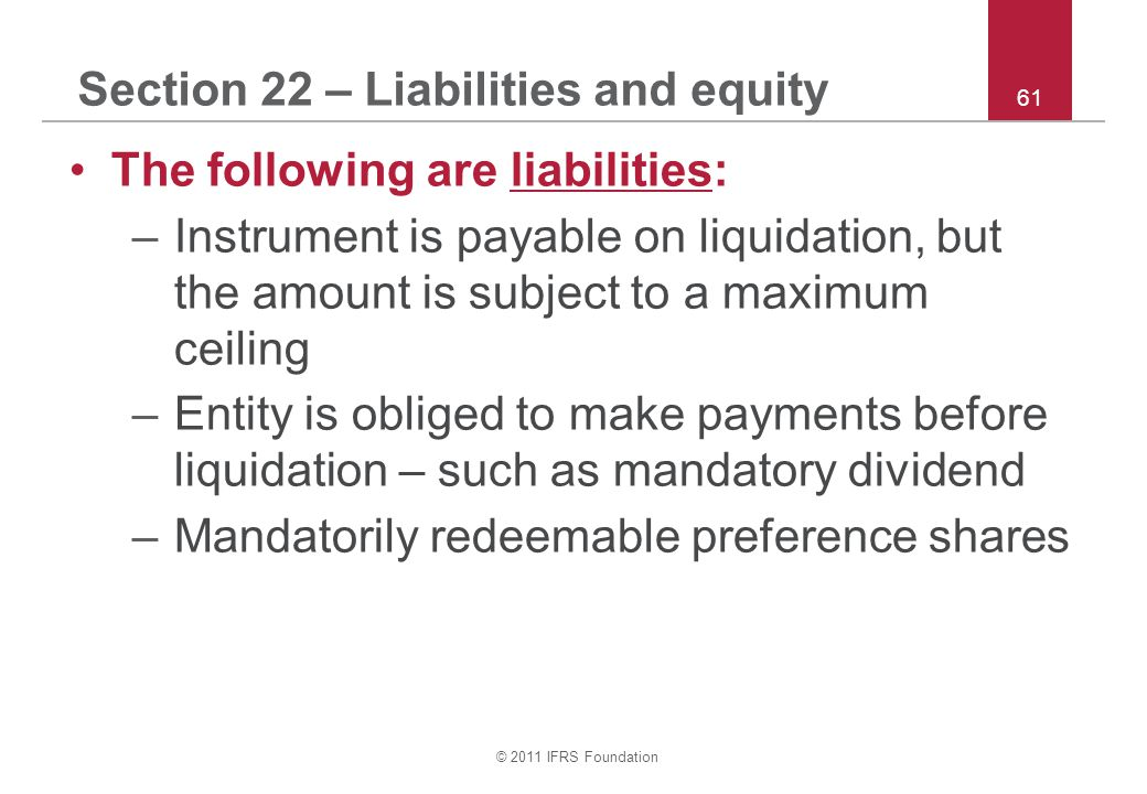 © 2011 IFRS Foundation 61 Section 22 – Liabilities and equity The following are liabilities: –Instrument is payable on liquidation, but the amount is subject to a maximum ceiling –Entity is obliged to make payments before liquidation – such as mandatory dividend –Mandatorily redeemable preference shares