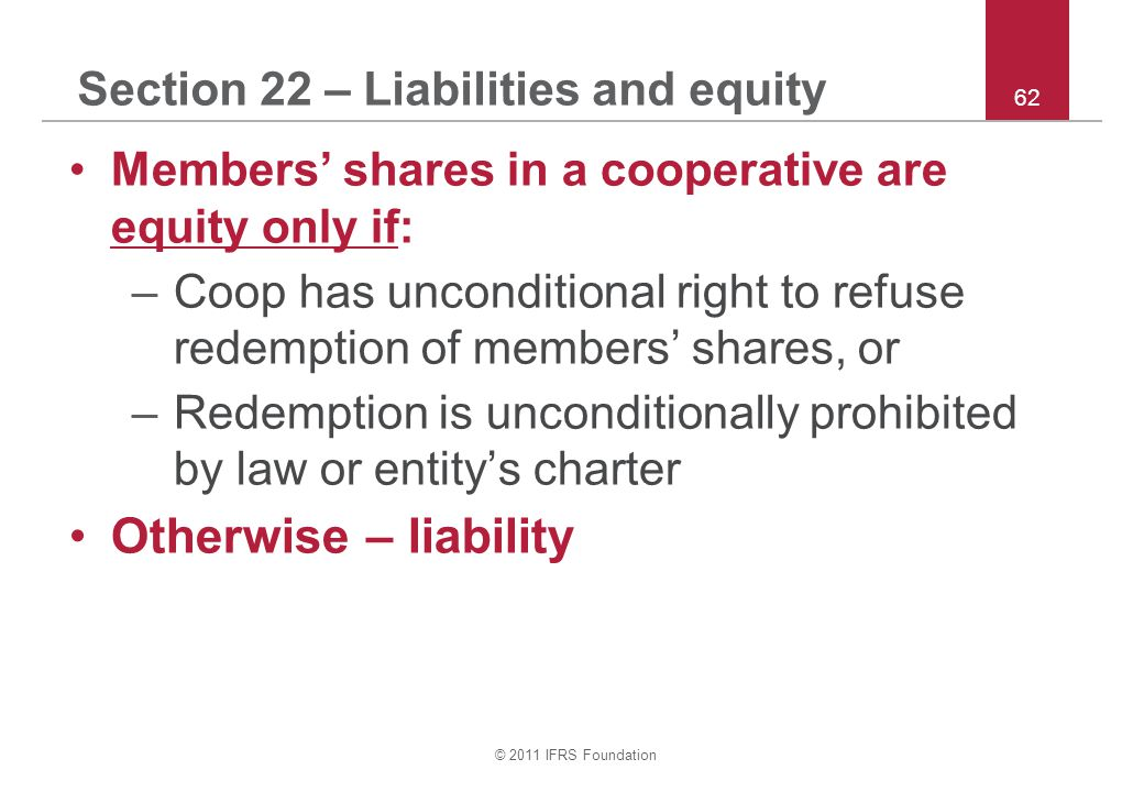 © 2011 IFRS Foundation 62 Section 22 – Liabilities and equity Members' shares in a cooperative are equity only if: –Coop has unconditional right to re