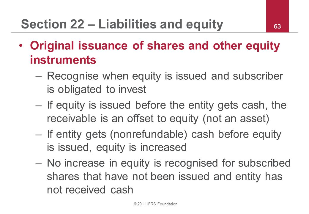 © 2011 IFRS Foundation 63 Section 22 – Liabilities and equity Original issuance of shares and other equity instruments –Recognise when equity is issued and subscriber is obligated to invest –If equity is issued before the entity gets cash, the receivable is an offset to equity (not an asset) –If entity gets (nonrefundable) cash before equity is issued, equity is increased –No increase in equity is recognised for subscribed shares that have not been issued and entity has not received cash