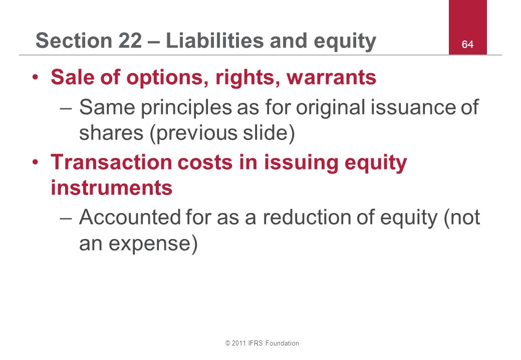 © 2011 IFRS Foundation 64 Section 22 – Liabilities and equity Sale of options, rights, warrants –Same principles as for original issuance of shares (p