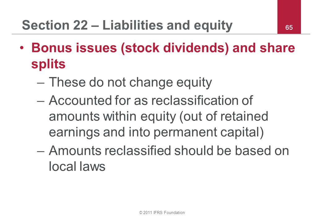 © 2011 IFRS Foundation 65 Section 22 – Liabilities and equity Bonus issues (stock dividends) and share splits –These do not change equity –Accounted f