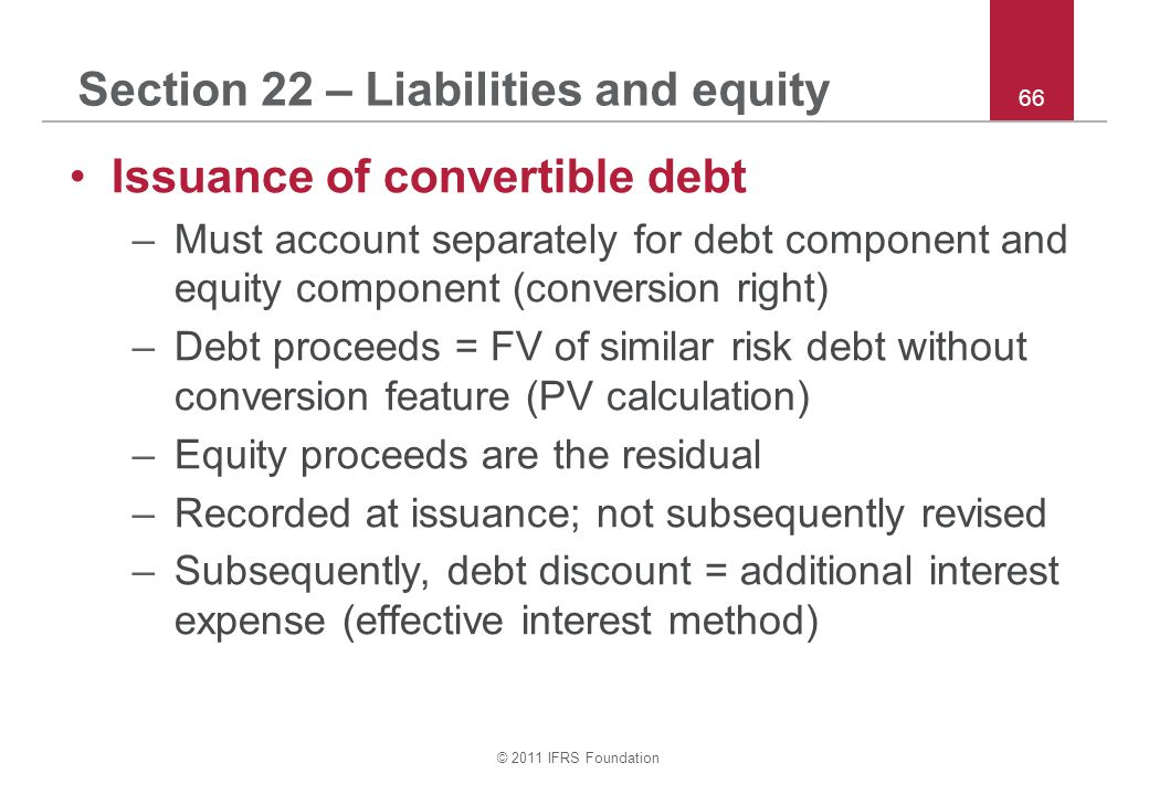 © 2011 IFRS Foundation 66 Section 22 – Liabilities and equity Issuance of convertible debt –Must account separately for debt component and equity component (conversion right) –Debt proceeds = FV of similar risk debt without conversion feature (PV calculation) –Equity proceeds are the residual –Recorded at issuance; not subsequently revised –Subsequently, debt discount = additional interest expense (effective interest method)
