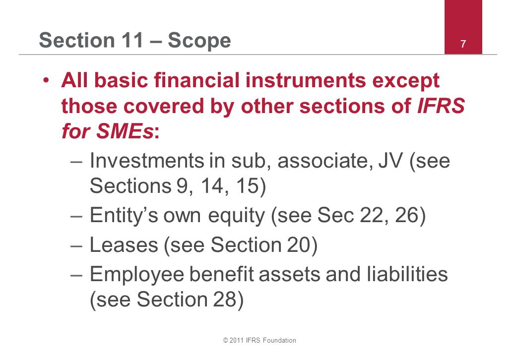 © 2011 IFRS Foundation 7 Section 11 – Scope All basic financial instruments except those covered by other sections of IFRS for SMEs: –Investments in sub, associate, JV (see Sections 9, 14, 15) –Entity's own equity (see Sec 22, 26) –Leases (see Section 20) –Employee benefit assets and liabilities (see Section 28)
