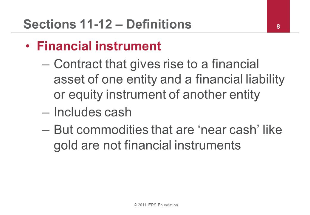 © 2011 IFRS Foundation 8 Sections 11-12 – Definitions Financial instrument –Contract that gives rise to a financial asset of one entity and a financial liability or equity instrument of another entity –Includes cash –But commodities that are 'near cash' like gold are not financial instruments