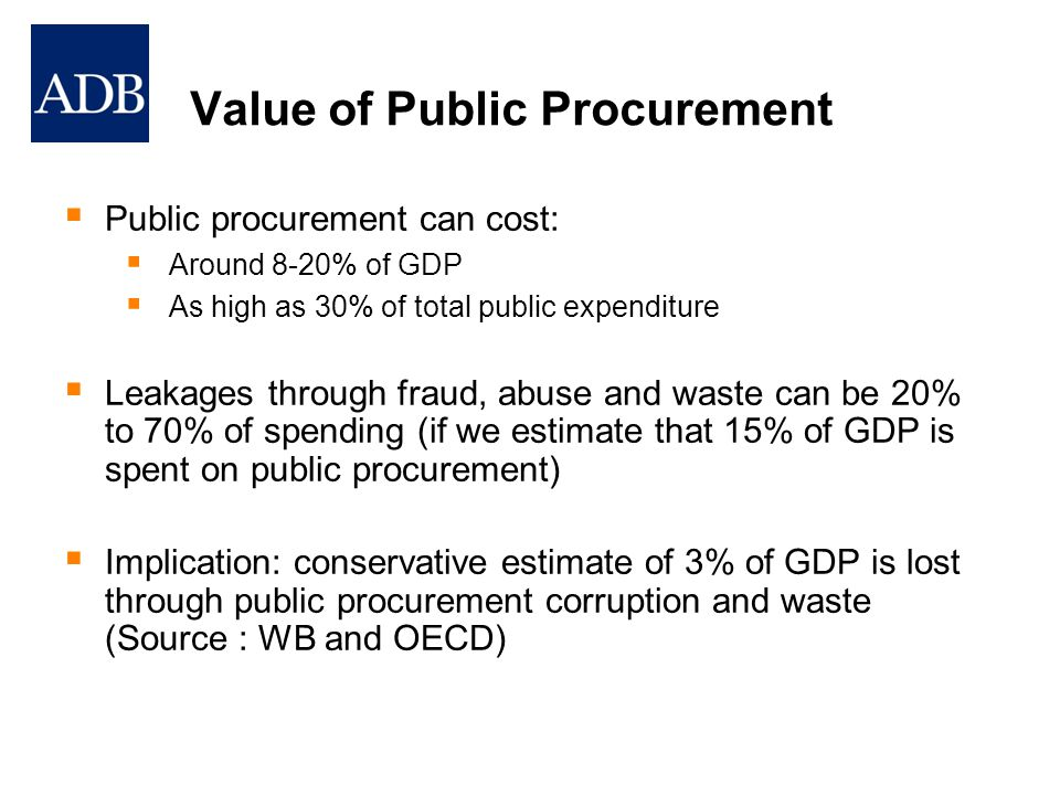 Value of Public Procurement  Public procurement can cost:  Around 8-20% of GDP  As high as 30% of total public expenditure  Leakages through fraud