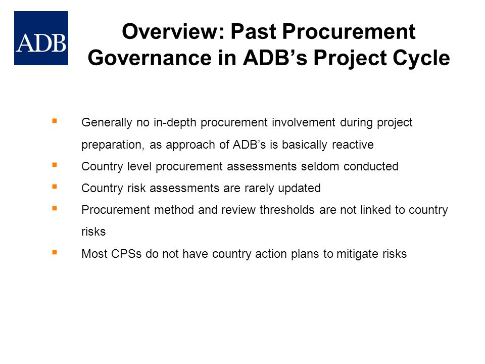 Overview: Past Procurement Governance in ADB's Project Cycle  Procurement Capacity Assessments completed by project preparation consultants, and viewed by procurement specialist during the review of entire RRP (Report & Recommendation of the President)  Procurement Capacity Assessments tend to be accomplished perfunctorily