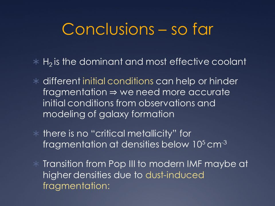 Conclusions – so far  H 2 is the dominant and most effective coolant  different initial conditions can help or hinder fragmentation ⇒ we need more accurate initial conditions from observations and modeling of galaxy formation  there is no critical metallicity for fragmentation at densities below 10 5 cm -3  Transition from Pop III to modern IMF maybe at higher densities due to dust-induced fragmentation: