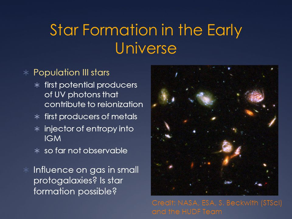 Star Formation in the Early Universe  Population III stars  first potential producers of UV photons that contribute to reionization  first producers of metals  injector of entropy into IGM  so far not observable  Influence on gas in small protogalaxies.