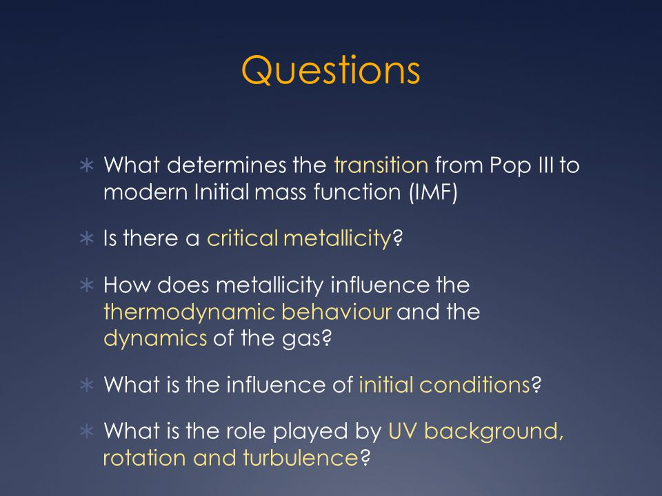 Questions  What determines the transition from Pop III to modern Initial mass function (IMF)  Is there a critical metallicity?  How does metallicit