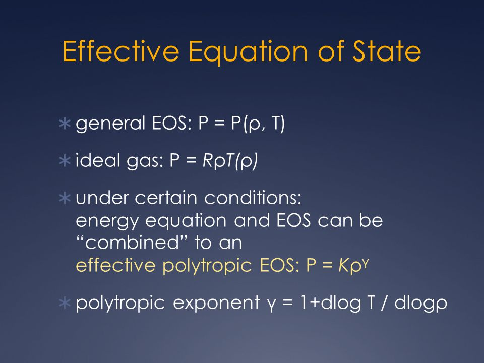 Effective Equation of State  general EOS: P = P(ρ, T)  ideal gas: P = RρT(ρ)  under certain conditions: energy equation and EOS can be combined to an effective polytropic EOS: P = Kρ γ  polytropic exponent γ = 1+dlog T / dlogρ