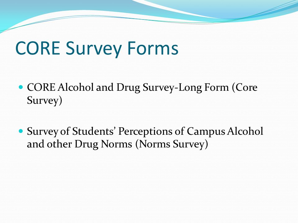 CORE Survey Forms CORE Alcohol and Drug Survey-Long Form (Core Survey) Survey of Students' Perceptions of Campus Alcohol and other Drug Norms (Norms Survey)