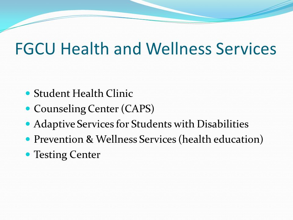 FGCU Health and Wellness Services Student Health Clinic Counseling Center (CAPS) Adaptive Services for Students with Disabilities Prevention & Wellness Services (health education) Testing Center