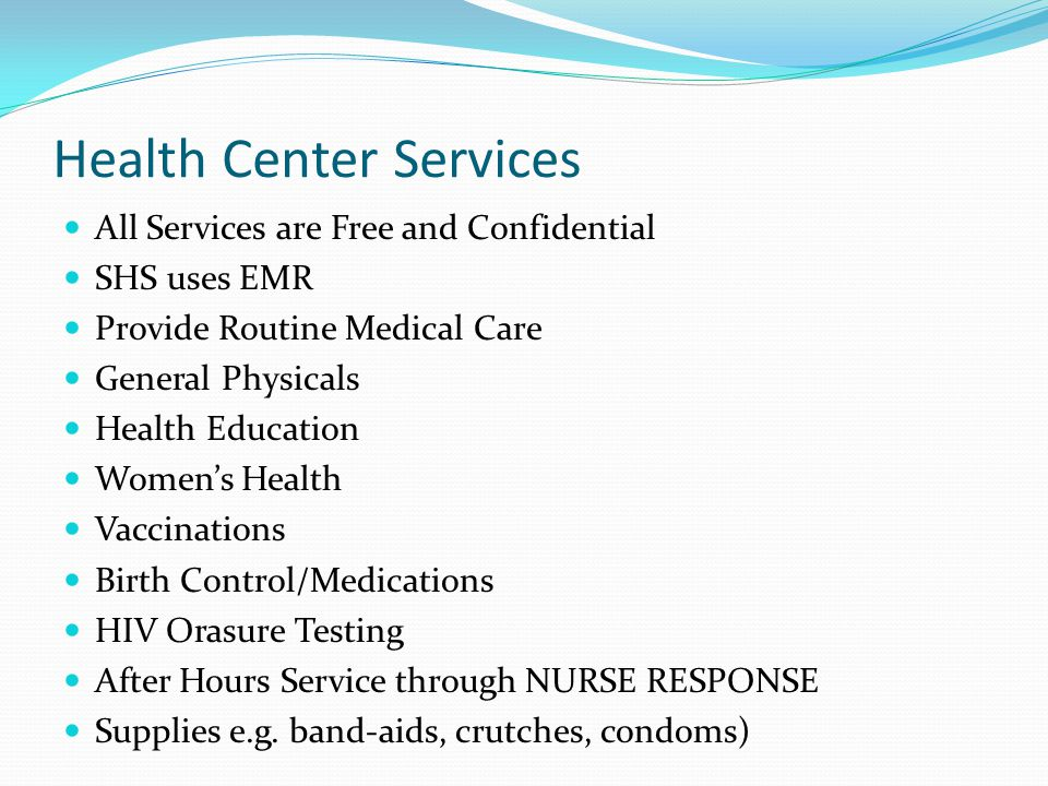 Health Center Services All Services are Free and Confidential SHS uses EMR Provide Routine Medical Care General Physicals Health Education Women's Health Vaccinations Birth Control/Medications HIV Orasure Testing After Hours Service through NURSE RESPONSE Supplies e.g.