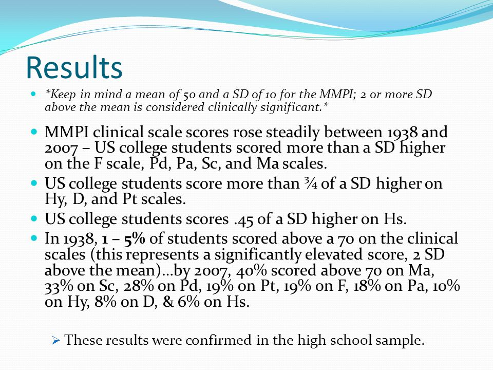 Results *Keep in mind a mean of 50 and a SD of 10 for the MMPI; 2 or more SD above the mean is considered clinically significant.* MMPI clinical scale scores rose steadily between 1938 and 2007 – US college students scored more than a SD higher on the F scale, Pd, Pa, Sc, and Ma scales.