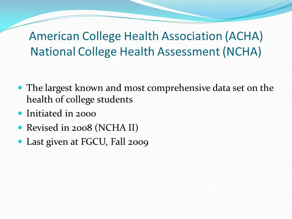 American College Health Association (ACHA) National College Health Assessment (NCHA) The largest known and most comprehensive data set on the health of college students Initiated in 2000 Revised in 2008 (NCHA II) Last given at FGCU, Fall 2009