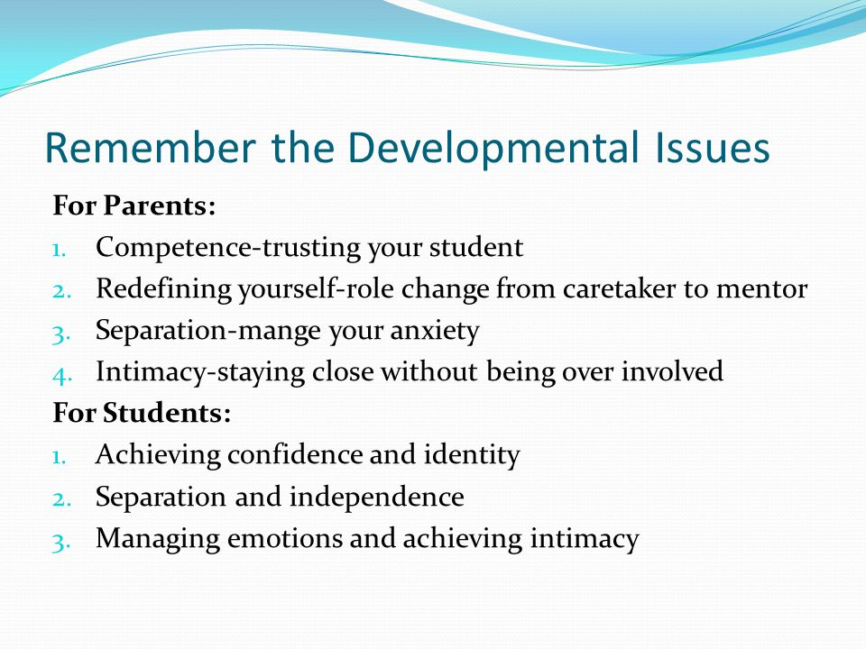 Remember the Developmental Issues For Parents: 1. Competence-trusting your student 2.