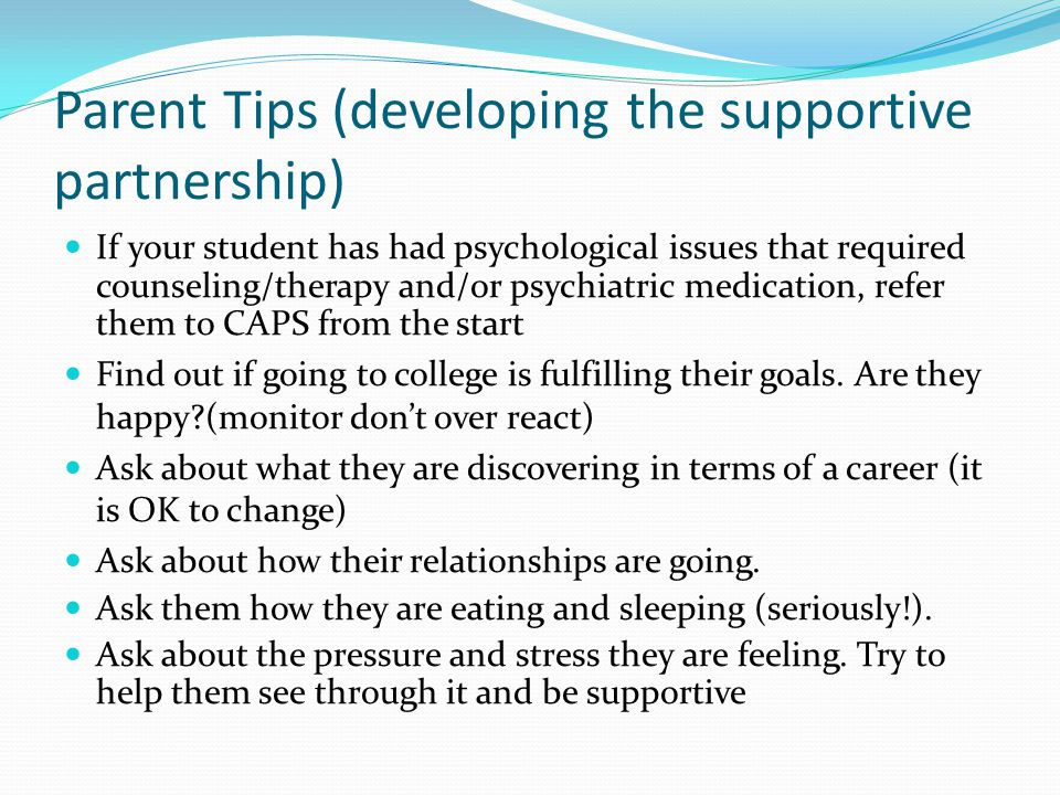 Parent Tips (developing the supportive partnership) If your student has had psychological issues that required counseling/therapy and/or psychiatric medication, refer them to CAPS from the start Find out if going to college is fulfilling their goals.