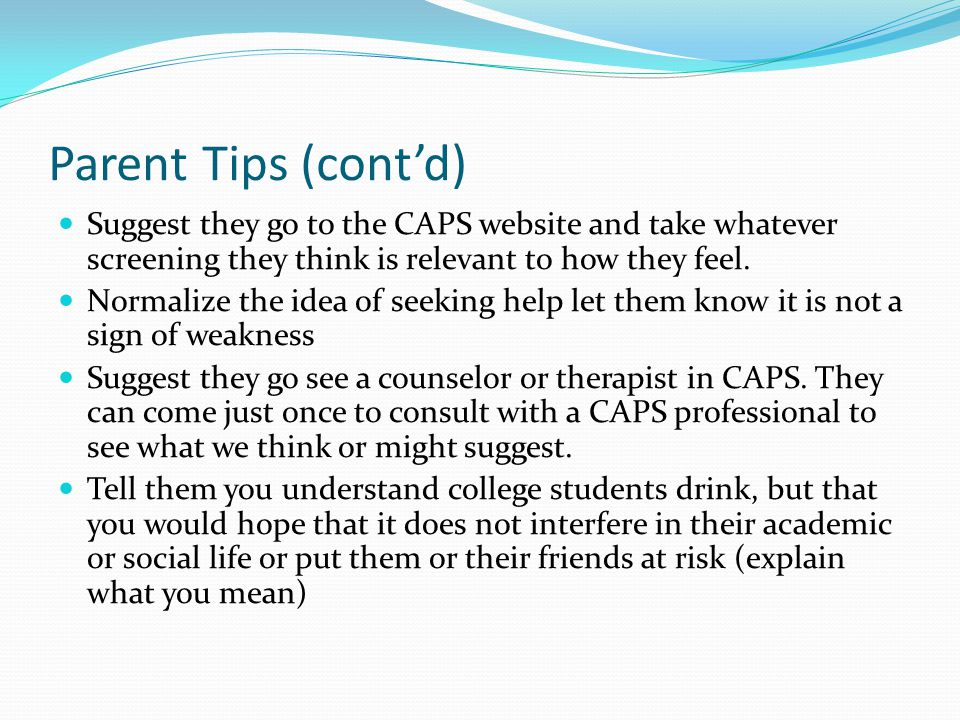 Parent Tips (cont'd) Suggest they go to the CAPS website and take whatever screening they think is relevant to how they feel.