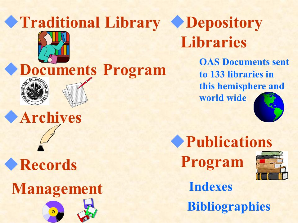  Traditional Library  Documents Program  Archives  Records Management  Depository Libraries OAS Documents sent to 133 libraries in this hemisphere and world wide  Publications Program Indexes Bibliographies
