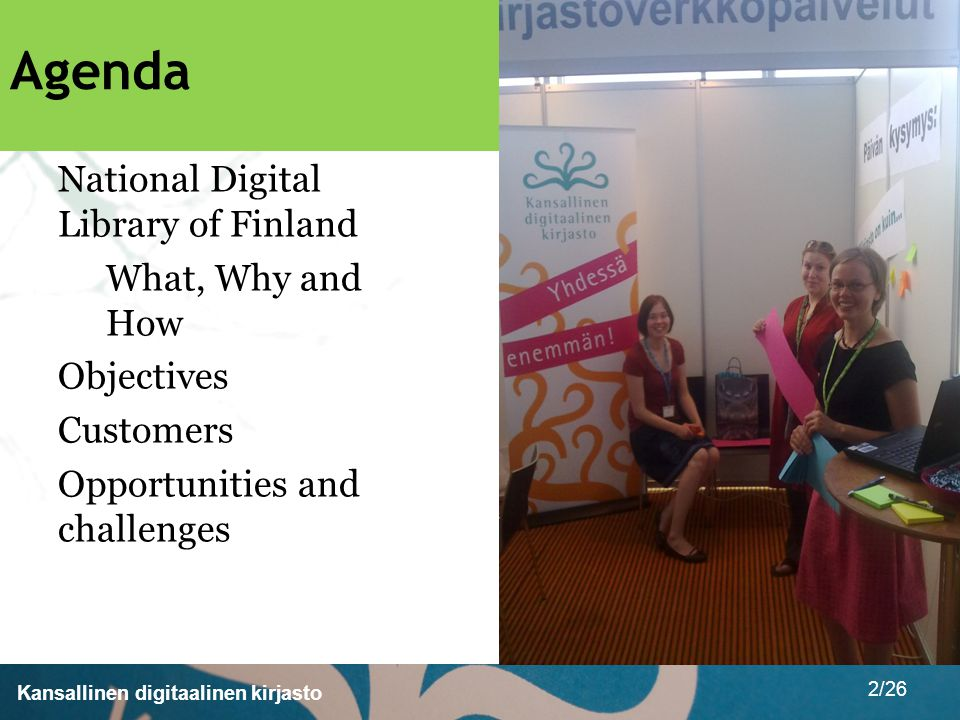 Kansallinen digitaalinen kirjasto 2/26 Agenda National Digital Library of Finland What, Why and How Objectives Customers Opportunities and challenges
