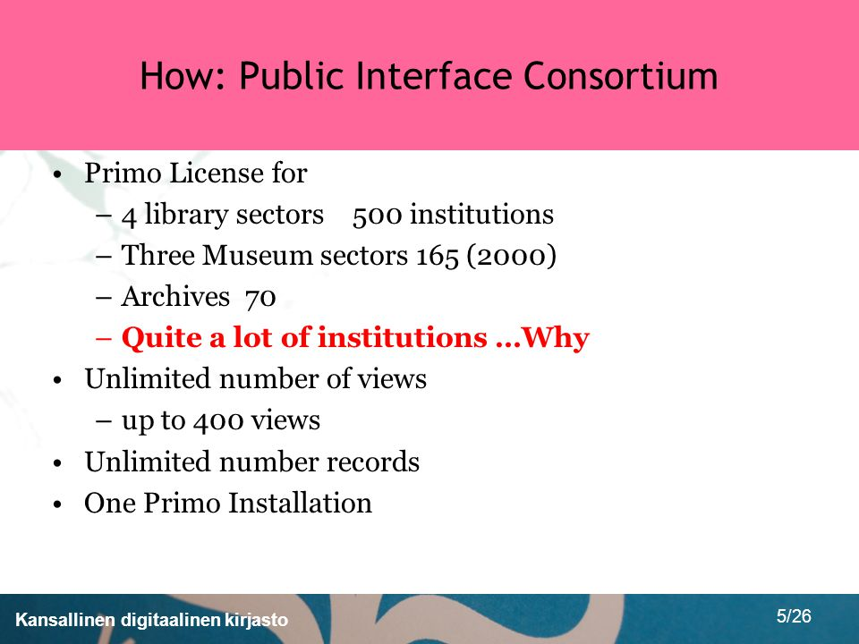 Kansallinen digitaalinen kirjasto 5/26 How: Public Interface Consortium Primo License for –4 library sectors 500 institutions –Three Museum sectors 165 (2000) –Archives 70 –Quite a lot of institutions …Why Unlimited number of views –up to 400 views Unlimited number records One Primo Installation