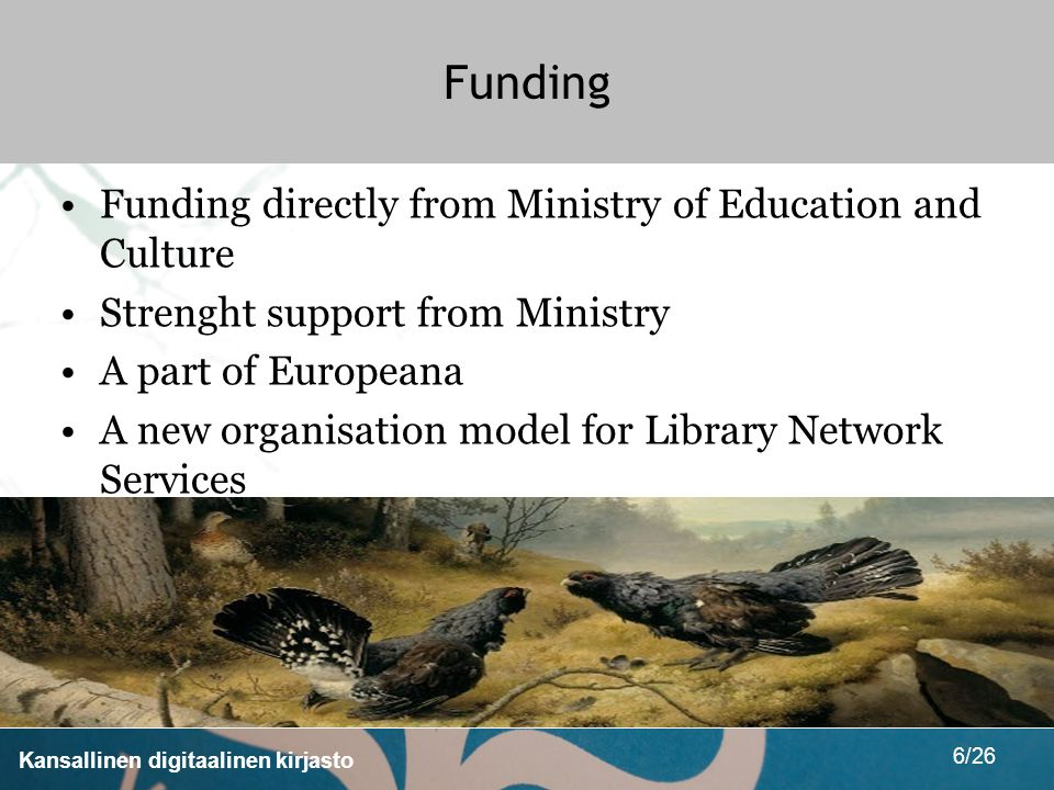 Kansallinen digitaalinen kirjasto 6/26 Funding Funding directly from Ministry of Education and Culture Strenght support from Ministry A part of Europeana A new organisation model for Library Network Services