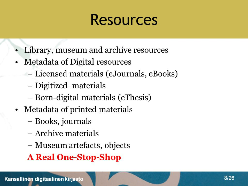 Kansallinen digitaalinen kirjasto 8/26 Resources Library, museum and archive resources Metadata of Digital resources –Licensed materials (eJournals, eBooks) –Digitized materials –Born-digital materials (eThesis) Metadata of printed materials –Books, journals –Archive materials –Museum artefacts, objects A Real One-Stop-Shop