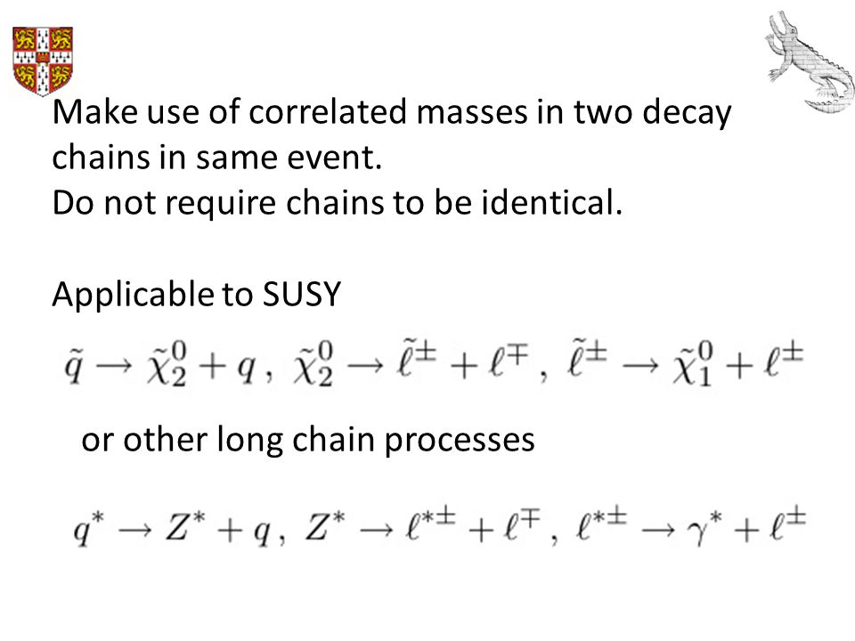 Make use of correlated masses in two decay chains in same event. Do not require chains to be identical. Applicable to SUSY or other long chain process