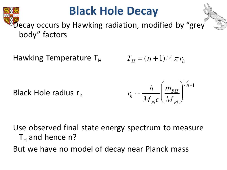 "Black Hole Decay Decay occurs by Hawking radiation, modified by ""grey body"" factors Hawking Temperature T H Black Hole radius r h Use observed final s"