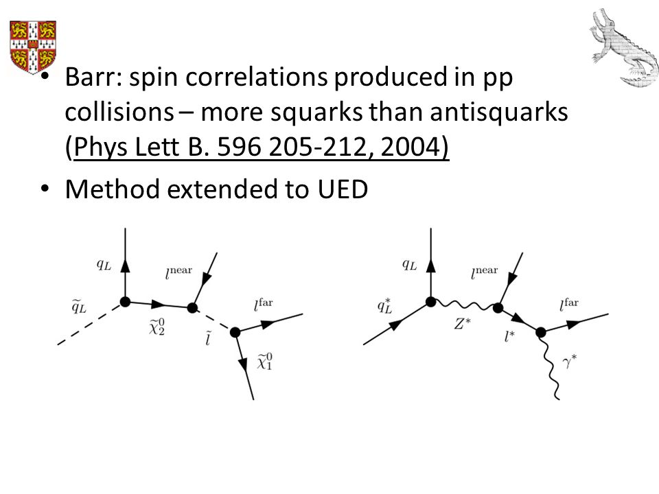 Barr: spin correlations produced in pp collisions – more squarks than antisquarks (Phys Lett B. 596 205-212, 2004) Method extended to UED