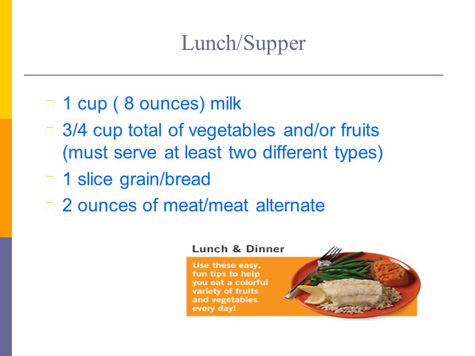 Lunch/Supper l 1 cup ( 8 ounces) milk l 3/4 cup total of vegetables and/or fruits (must serve at least two different types) l 1 slice grain/bread l 2