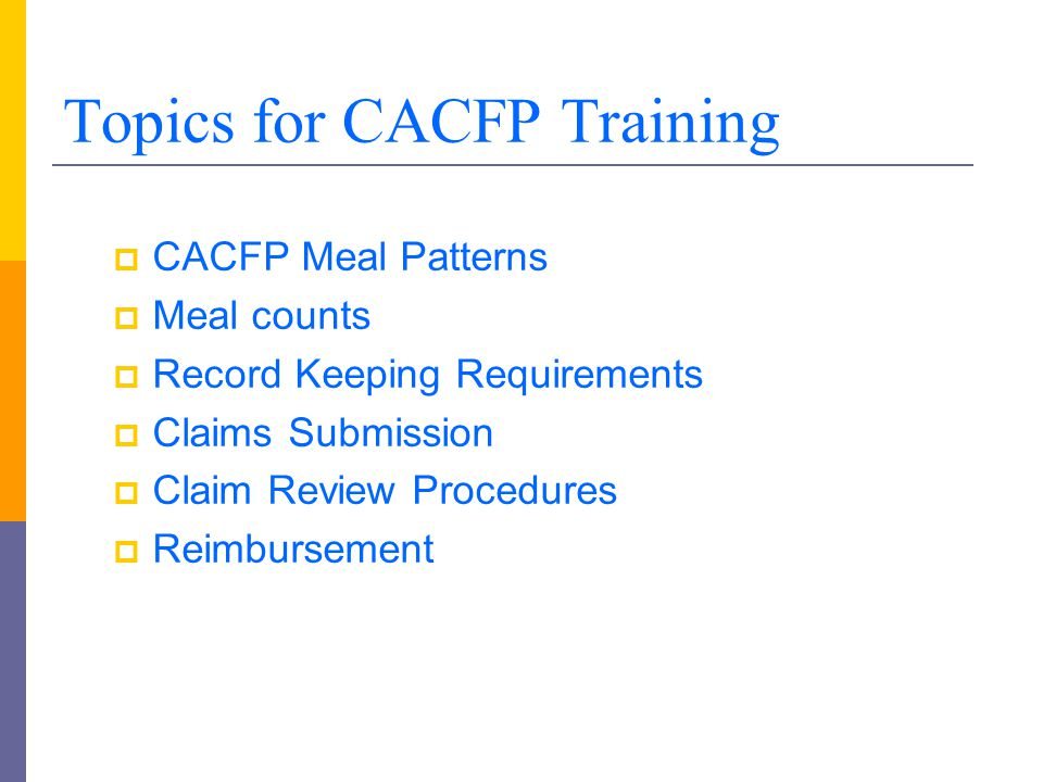 Topics for CACFP Training  CACFP Meal Patterns  Meal counts  Record Keeping Requirements  Claims Submission  Claim Review Procedures  Reimbursem