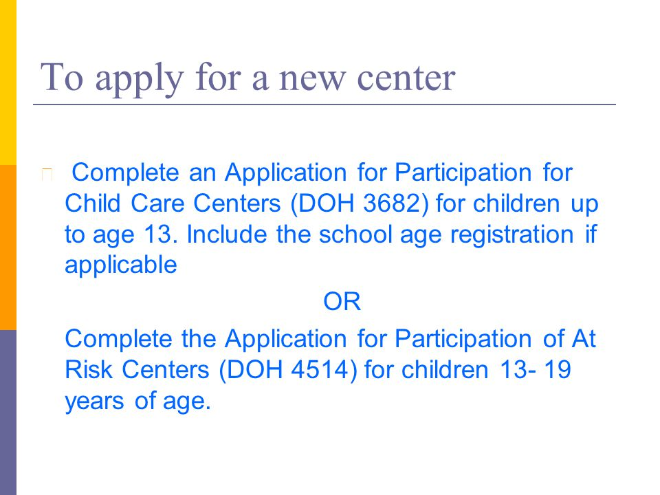 To apply for a new center l Complete an Application for Participation for Child Care Centers (DOH 3682) for children up to age 13. Include the school