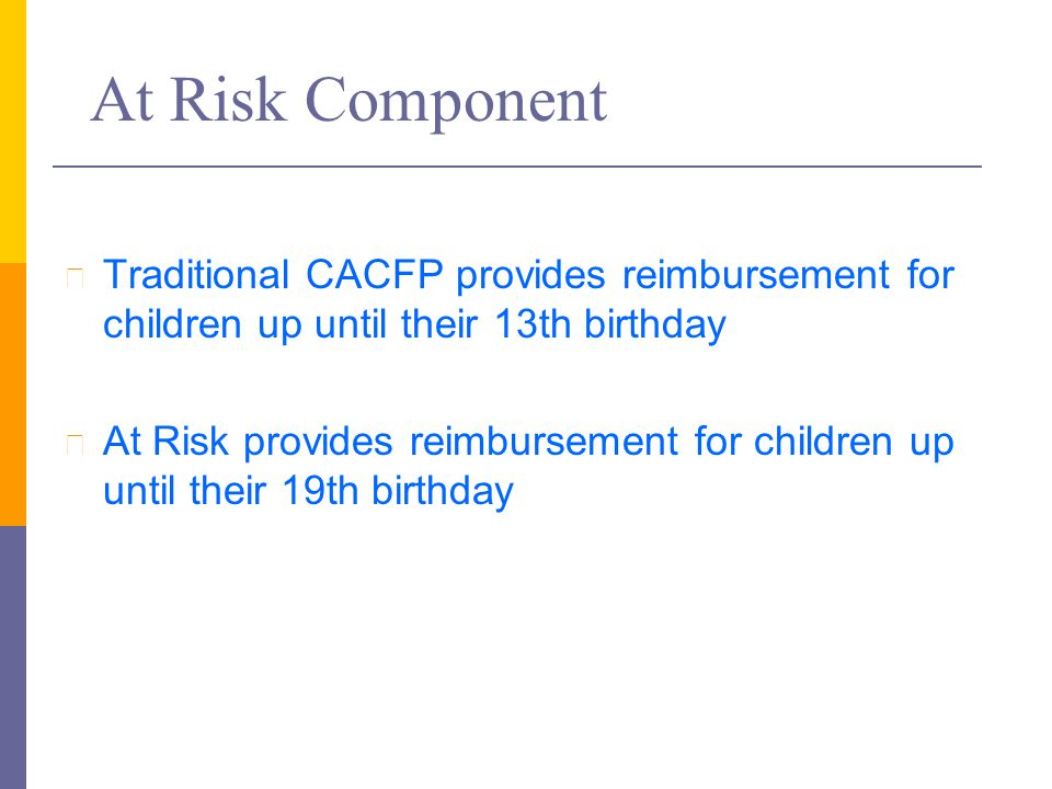 At Risk Component l Traditional CACFP provides reimbursement for children up until their 13th birthday l At Risk provides reimbursement for children u