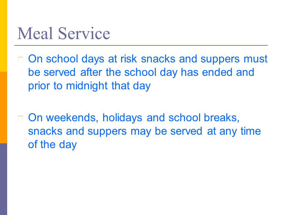 Meal Service l On school days at risk snacks and suppers must be served after the school day has ended and prior to midnight that day l On weekends, h